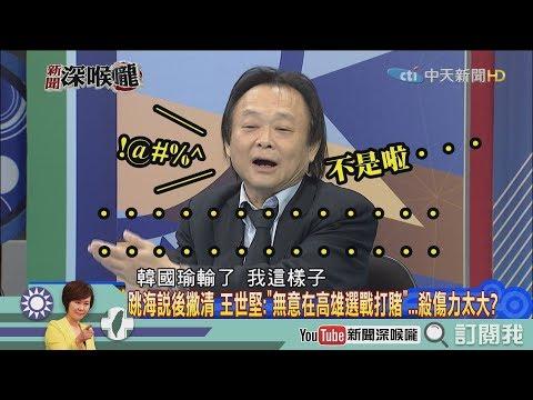 《新聞深喉嚨》精彩片段 問「世堅」情為何物?韓國瑜是王世堅提攜出來的?!