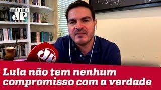 Rodrigo Constantino: Lula não tem nenhum compromisso com a verdade