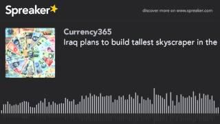Iraq plans to build tallest skyscraper in the world