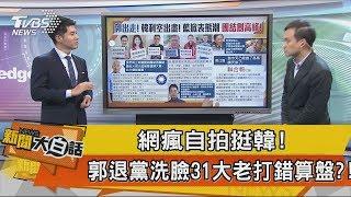 【新聞大白話】網瘋自拍挺韓!郭退黨洗臉31大老打錯算盤?!