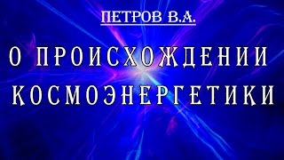 Основатель космоэнергетики В А Петров о происхождении космоэнергетики(О происхождении космоэнергетики. Школа космоэнергетики Наш ресурс создан для общения он-лайн и совместной..., 2013-11-15T14:07:32.000Z)