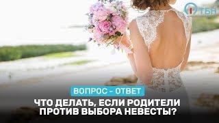 Что делать, если родители против выбора невесты?