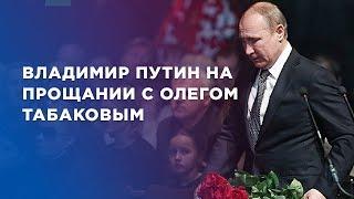 Владимир Путин на прощании с Олегом Табаковым