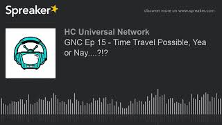 GNC Ep 15 - Time Travel Possible, Yea or Nay....?!?