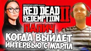 ПАПИЧ: КОГДА ВЫЙДЕТ ИНТЕРВЬЮ С МАРПЛ. О RED DEAD REDEMPTION 2 И PS4
