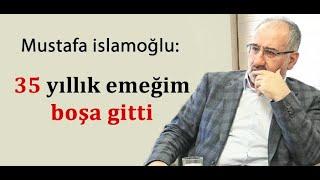 Mustafa islamoğlu 35 yıllık emek boşa gitti/ AKP