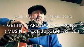 Gettin' hard, doing wrong ( Musik & Text : Jürgen Fastje ), sein Song zum 28.02.2018 !