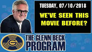 The Glenn Beck Program (07/10/2018) — WE'VE SEEN THIS MOVIE BEFORE? — Glenn Beck Show July 10 2018