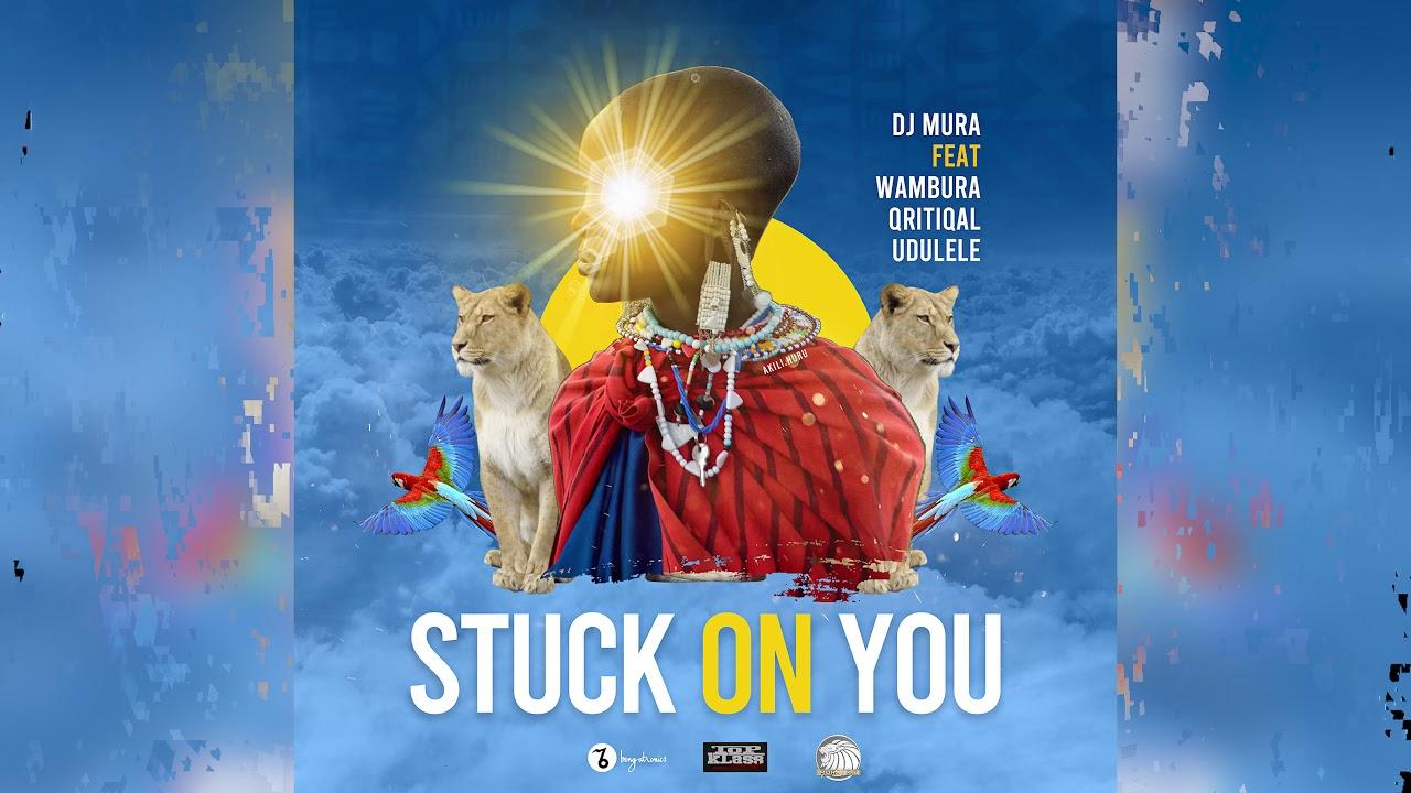 Dj Mura K.E – Stuck on You Main Ft (Wambura, Qritiqal & Udulele) Official Audio
