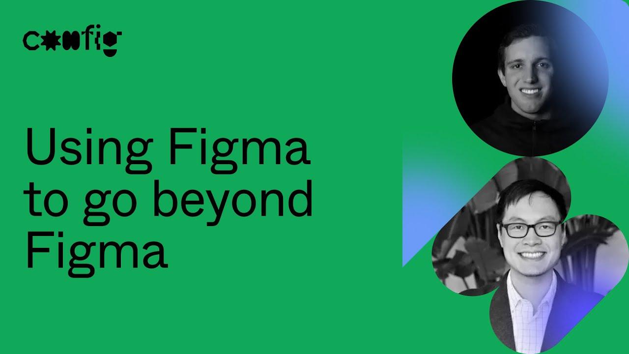 Using Figma to Go Beyond Figma - Dylan Babbs, Vietanh Nguyen (Config 2021)