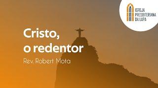 Cristo, o redentor - Rev. Robert Mota