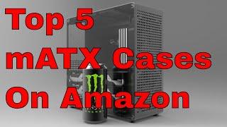 Top 5 mATX Cases On Amazon