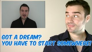 Got a dream? You have to start somewhere!