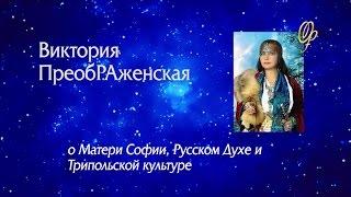 В.ПреобРАженская о Матери Софии, Русском Духе и Трипольской культуре