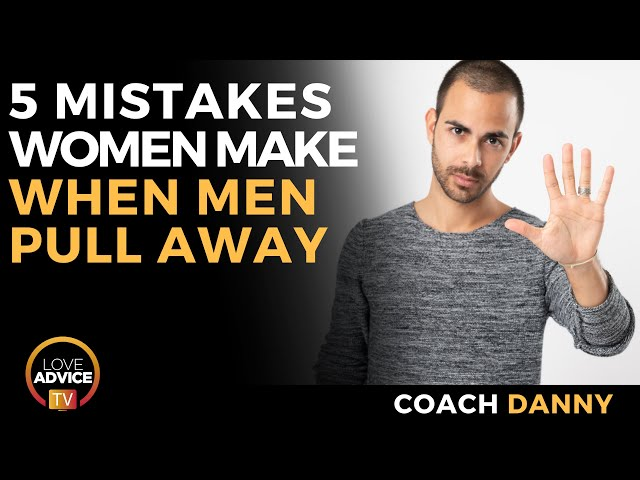 5 Mistakes Women Make When Men Pull Away