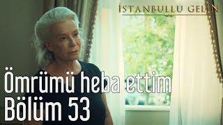 İstanbullu Gelin 53. Bölüm (Sezon Finali) - Ömrümü Heba Ettim
