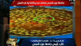 حصرى .. أول رد من نائب رئيس جامعة عين شمس حول واقعة الديدان بداخل طعام الجامعه