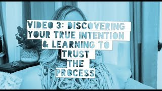 Video 3: Discovering your True Intention & Learning to Trust the Process