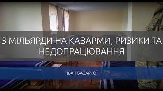Іван Базарко. 3 мільярди на казарми,ризики та недопрацювання.