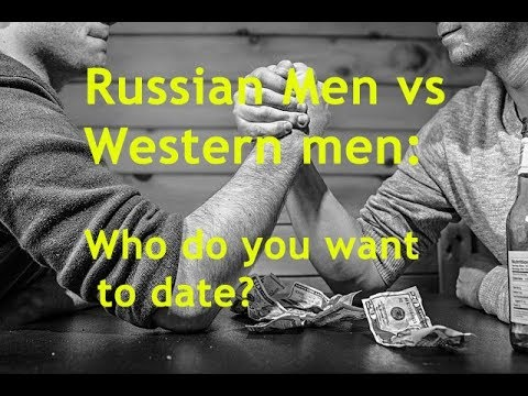 Russian Men Vs Western Men Who Do You Want To Date?