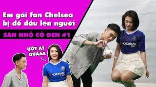 SÂN NHỎ CỎ ĐEN #1 - Fan nữ Chelsea và thử thách đổ dầu lên người