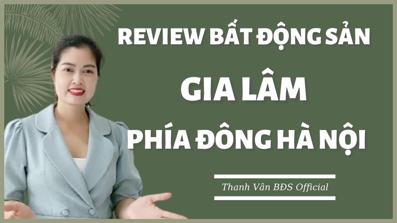 Review bất động sản: Gia Lâm – phía đông Hà Nội | Thanh Vân BĐS