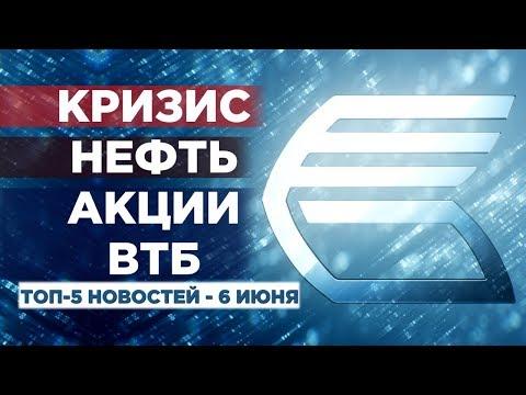 Мировой кризис, падение нефти, акции ВТБ / Новости экономики на 6 июня