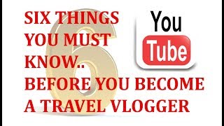 6 Things You Must Know Before You Become A Travel Vlogger