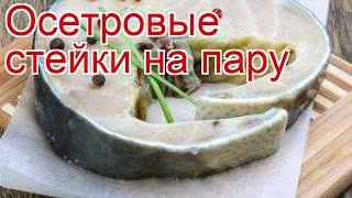 Рецепты из Осетра - как приготовить осетра пошаговый рецепт - Осетровые стейки на пару за 15 минут