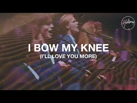 I Bow My Knee (I'll Love You More) - Hillsong Worship