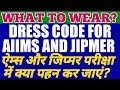 Dress Code For AIIMS & JIPMER 2017 | what To Wear and What Not ! BANNED ITEMS |