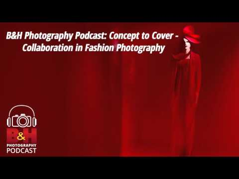 B&H Photography Podcast: Concept to Cover - Collaboration in Fashion Photography with Lindsay Adler