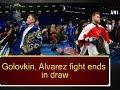 Golovkin, Alvarez fight ends in draw - ANI News