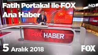 5 Aralık 2018 Fatih Portakal ile FOX Ana Haber