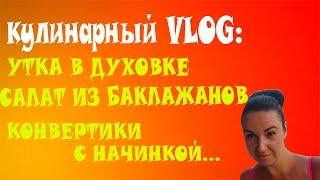 Кулинарный  VLOG:Утка в духовке/Салат из баклажанов/Конвертики с начинкой...