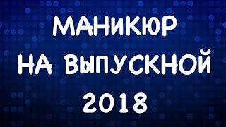 МАНИКЮР НА ВЫПУСКНОЙ 2018 |  дизайн ногтей 2018 | маникюр гель лак 2018