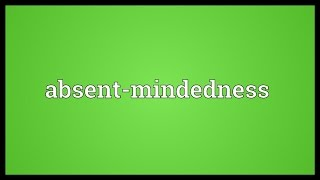 Absent-mindedness Meaning
