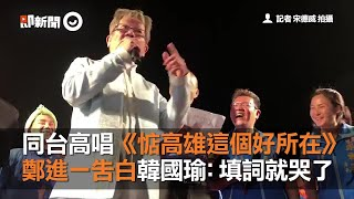 同台高唱《惦高雄這個好所在》  鄭進一告白韓國瑜:填詞就哭了