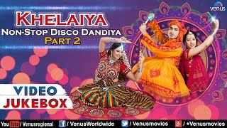 Navratri Special : Khelaiya - Non-Stop Disco Dandia - Part 2 || Best Garba Songs Video Jukebox
