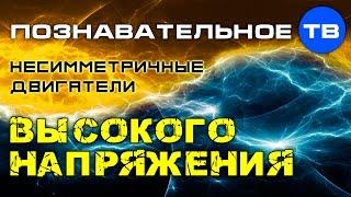 Несимметричные двигатели высокого напряжения (Познавательное ТВ)