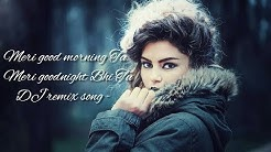 Meri good morning Tu Meri goodnight Bhi Tu DJ remix song -2019