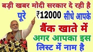खुशखबरी इस लिस्ट में नाम है तो मिलेंगे पुरे 12000 सीधे बैंक खाते में : Modi govt latest news 2019