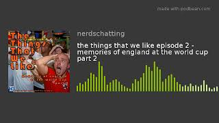 the things that we like episode 2 - memories of england at the world cup part 2