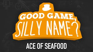 Good Game, Silly Name? - Ace of Seafood