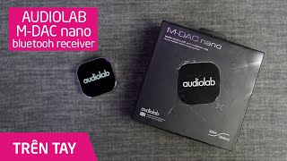 Trên tay Bluetooth DAC Audiolab M-DAC nano