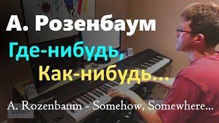 """А. Розенбаум - """"Как-нибудь, где-нибудь..."""" // A. Rozenbaum - """"Somehow, somewhere..."""" - пианино"""
