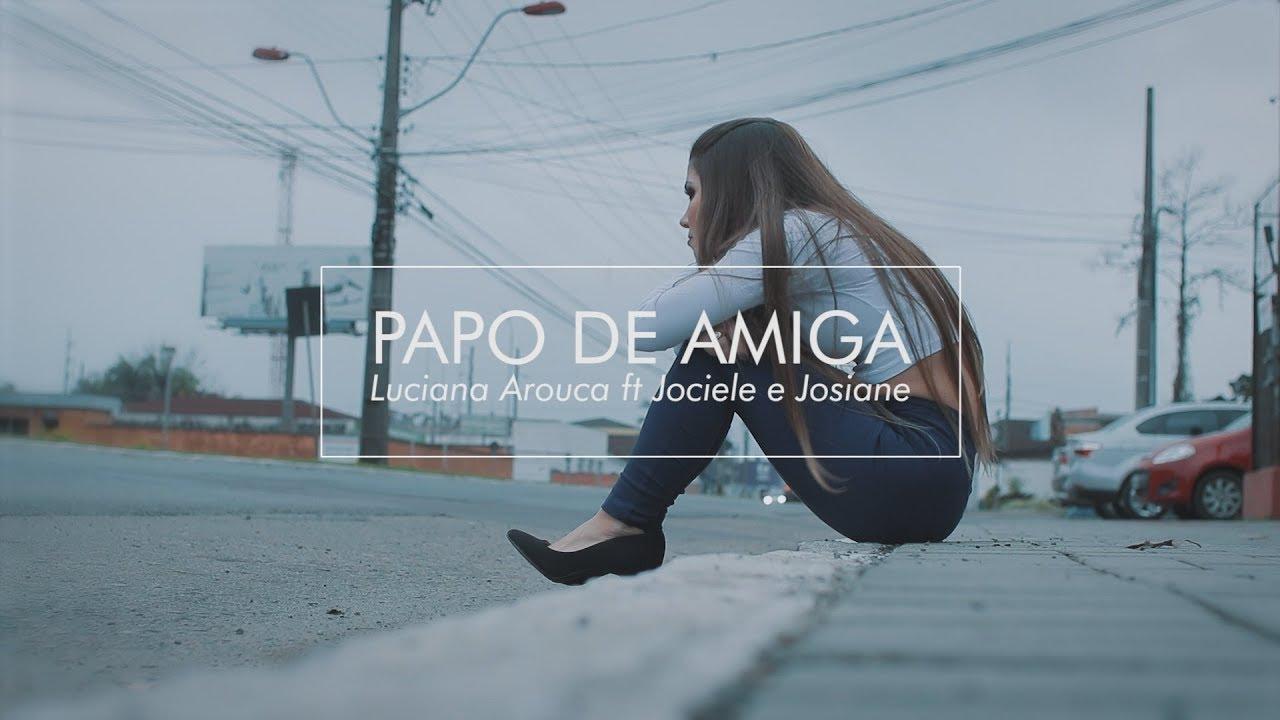 Luciana Arouca ft. Jociele e Josiane   Papo de Amiga