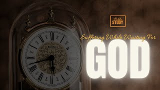 Suffering While Waiting for God || Bible Study