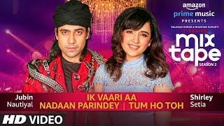 Ik Vaari Aa/Nadaan Parindey/Tum Ho Toh | Shirley Setia,Jubin Nautiyal Abhijit V | Bhushan K Ahmed K