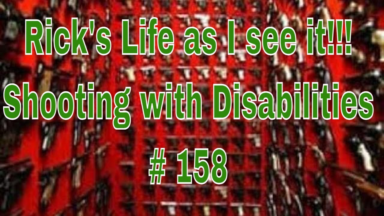 Rick's Life as I see it!!! Shooting with Disabilities # 158